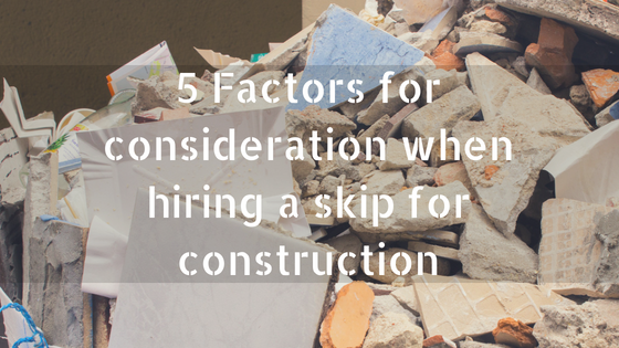 5 Factors for consideration when hiring a skip for construction