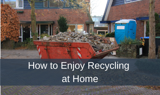 How to Enjoy Recycling at Home
